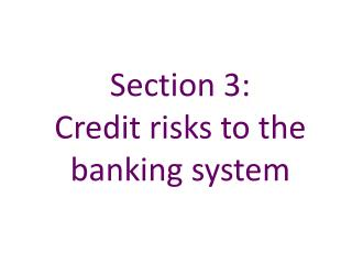 Section 3:   Credit risks to the banking system