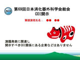 第 69 回日本消化器外科学会総会 COI 開示 筆頭演者氏名: ●● ●●