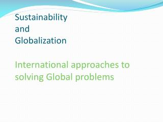 Sustainability  and  Globalization International approaches to solving Global problems