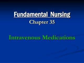 Fundamental  Nursing Chapter 35 Intravenous Medications