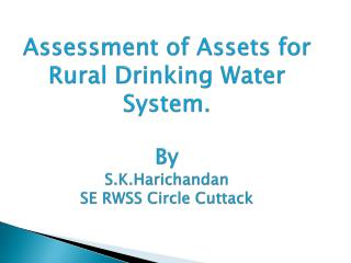 Assessment of Assets for Rural Drinking Water System . By S.K.Harichandan SE RWSS Circle Cuttack