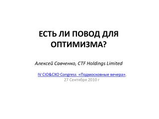 ЕСТЬ ЛИ ПОВОД ДЛЯ ОПТИМИЗМА ? Алексей Савченко ,  CTF Holdings Limited
