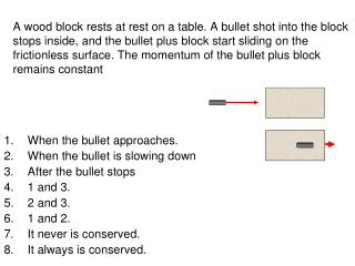 When the bullet approaches. When the bullet is slowing down After the bullet stops 1 and 3.
