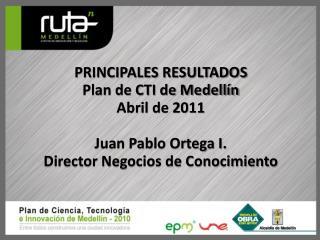 PRINCIPALES RESULTADOS Plan de CTI de Medellín Abril de 2011 Juan Pablo Ortega I.