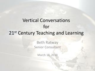 Vertical Conversations  for  21 st  Century Teaching and Learning