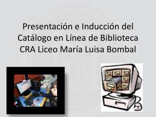 Presentación e Inducción del Catálogo en Línea de Biblioteca CRA Liceo María Luisa Bombal