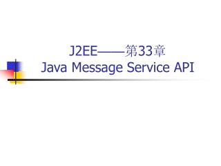 J2EE �� ? 33 ?   Java Message Service API