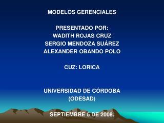 MODELOS GERENCIALES PRESENTADO POR: WADITH ROJAS CRUZ SERGIO MENDOZA SUÁREZ ALEXANDER OBANDO POLO