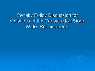 Penalty Policy Discussion for Violations of the Construction Storm Water Requirements