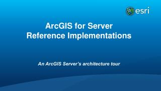 ArcGIS for Server Reference Implementations An ArcGIS Server's architecture tour