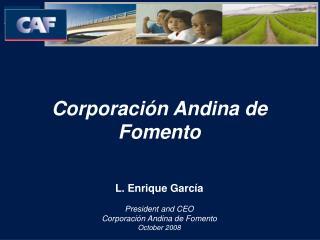 Corporación Andina de Fomento L. Enrique García President and CEO Corporación Andina de Fomento