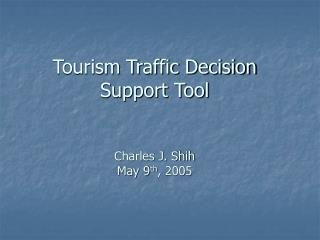 Tourism Traffic Decision Support Tool Charles J. Shih May 9 th , 2005