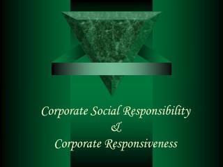 Corporate Social Responsibility  &  Corporate Responsiveness
