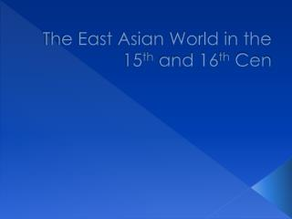 The East Asian World in the 15 th  and 16 th Cen