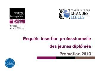 Enquête insertion professionnelle  des jeunes diplômés Promotion 2013