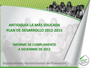 ANTIOQUIA LA MÁS EDUCADA PLAN DE DESARROLLO 2012-2015 INFORME DE CUMPLIMIENTO  A DICIEMBRE DE 2013