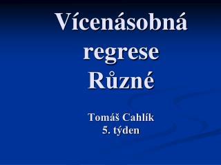 Vícenásobná regrese Různé Tomáš Cahlík 5. týden