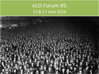 eLD  Forum #5 11 & 17 June 2014