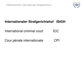 Internationaler Strafgerichtshof   IStGH International criminal court           ICC