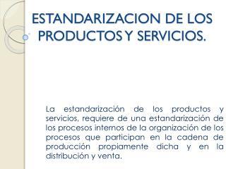 ESTANDARIZACION DE LOS PRODUCTOS Y SERVICIOS.
