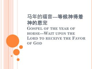马年的福音 --- 等 候神得着神的恩 宠 Gospel of the year of horse---Wait upon the Lord to receive the Favor of God