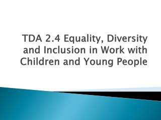 TDA 2.4  Equality, Diversity and Inclusion in Work with Children and Young People