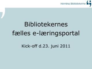 Bibliotekernes  fælles e-læringsportal Kick-off  d.23. juni 2011
