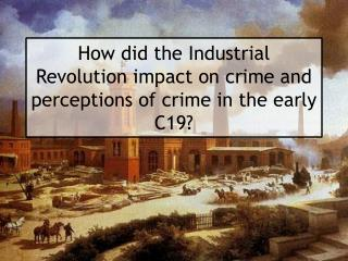 How did the Industrial Revolution impact on crime and perceptions of crime in the early C19?