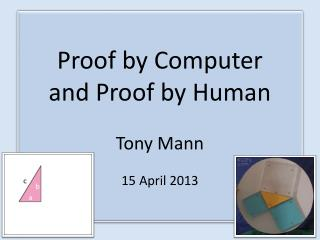 Proof by Computer and Proof by Human Tony Mann 15 April 2013