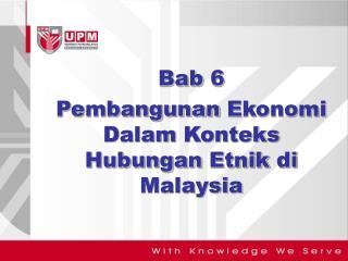 Bab 6 Pembangunan  Ekonomi Dalam Konteks Hubungan Etnik di  Malaysia