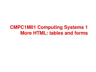 CMPC1M01 Computing Systems 1 More HTML: tables and forms