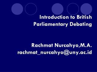 Introduction to British Parliamentary Debating Rachmat Nurcahyo,M.A. rachmat_nurcahyo@uny.ac.id
