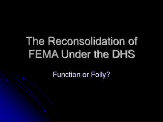 The Reconsolidation of FEMA Under the DHS
