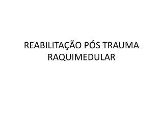 REABILITAÇÃO PÓS TRAUMA RAQUIMEDULAR
