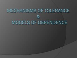 Mechanisms of tolerance  &   models of Dependence