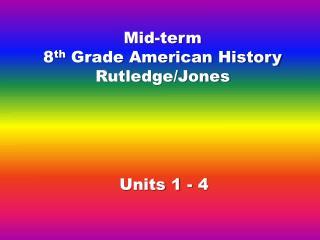 Mid-term 8 th  Grade American History Rutledge/Jones