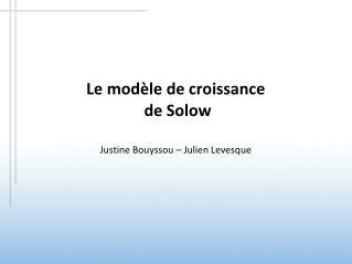 Le modèle de croissance  de Solow Justine Bouyssou – Julien Levesque