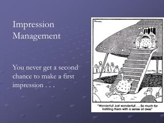 Impression Management  You never get a second chance to make a first impression . . .