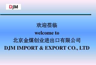 欢迎莅临 welcome to 北京金煤创业进出口有限公司 DJM IMPORT & EXPORT CO., LTD
