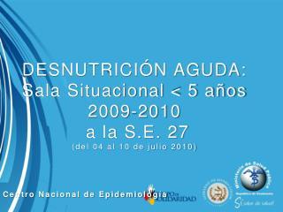 DESNUTRICI�N AGUDA: Sala Situacional < 5 a�os 2009-2010  a la S.E. 27 (del 04 al 10 de julio 2010)