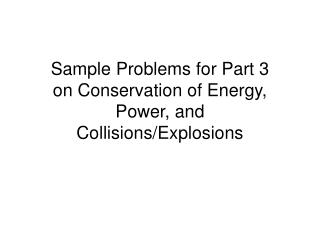 Sample Problems for Part 3 on Conservation of Energy, Power, and  Collisions/Explosions