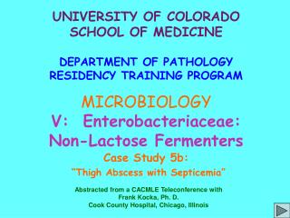 UNIVERSITY OF COLORADO SCHOOL OF MEDICINE  DEPARTMENT OF PATHOLOGY RESIDENCY TRAINING PROGRAM MICROBIOLOGY V:  Enterobac