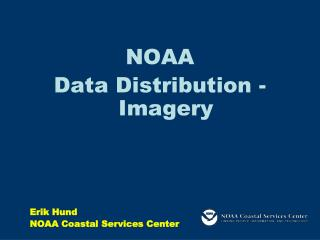 NOAA  Data Distribution - Imagery Erik Hund NOAA Coastal Services Center
