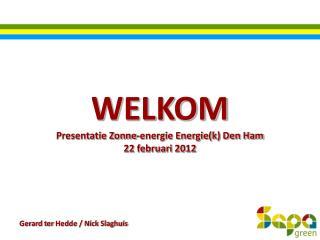 WELKOM Presentatie Zonne-energie Energie(k) Den Ham 22 februari 2012