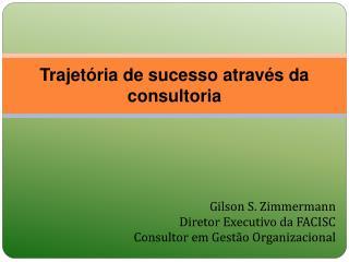Gilson S. Zimmermann Diretor Executivo da FACISC Consultor em Gestão Organizacional