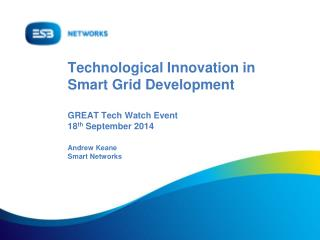 Technological Innovation in Smart Grid Development  GREAT Tech Watch Event 18 th  September 2014