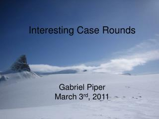 Interesting Case Rounds Gabriel Piper March 3 rd , 2011
