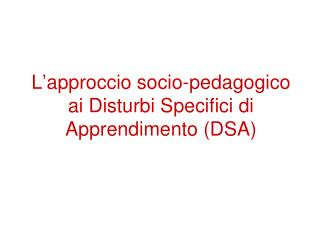 L�approccio socio-pedagogico ai Disturbi Specifici di Apprendimento (DSA)