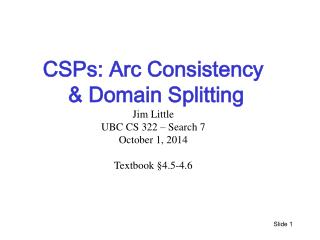 CSPs: Arc Consistency  & Domain Splitting  Jim Little UBC  CS 322 � Search 7 October 1,  2014