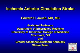 Ischemic Anterior Circulation Stroke  Edward C. Jauch, MD, MS  Assistant Professor Department of Emergency Medicine Univ